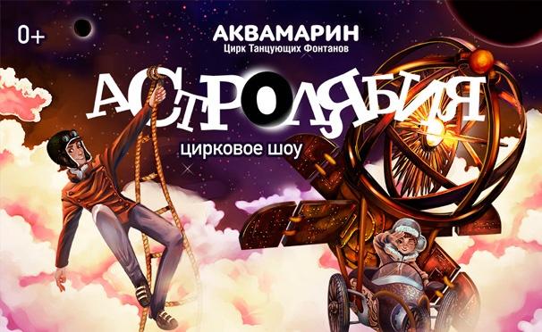 Скидка на Билеты на уникальное цирковое шоу «Астролябия» в Цирке Танцующих Фонтанов Аквамарин со скидкой 50%